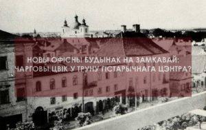 Новы офісны будынак на Замкавай: чарговы цвік у труну гістарычнага цэнтра?